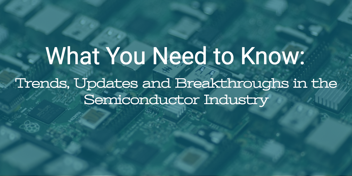 What you need to know- Trends, updates and breakthroughs in the semiconductor industry.png